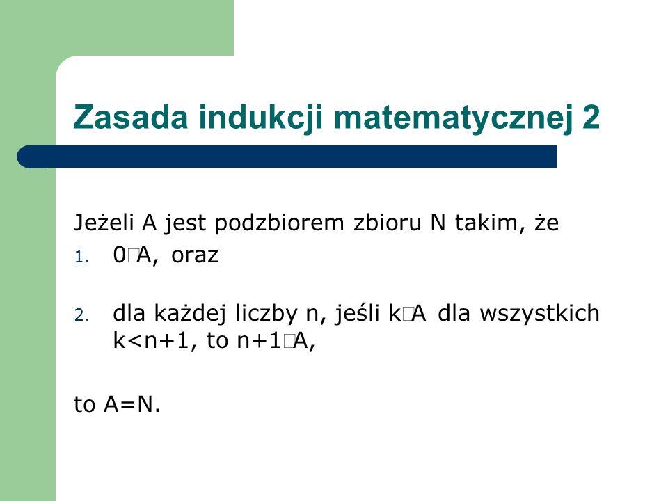 Zasada indukcji matematycznej 2 Jeżeli A jest podzbiorem zbioru N takim, że 1. 0A, oraz 2. dla każdej liczby n, jeśli kA dla wszystkich k<n+1, to n+1A