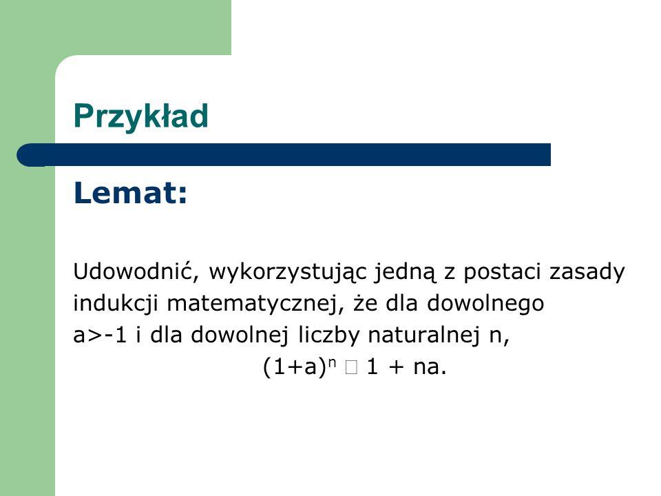 Przykład Lemat: Udowodnić, wykorzystując jedną z postaci zasady indukcji matematycznej, że dla dowolnego a>-1 i dla dowolnej liczby naturalnej n, (1+a