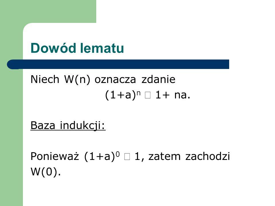 Dowód lematu Niech W(n) oznacza zdanie (1+a) n 1+ na. Baza indukcji: Ponieważ (1+a) 0 1, zatem zachodzi W(0).