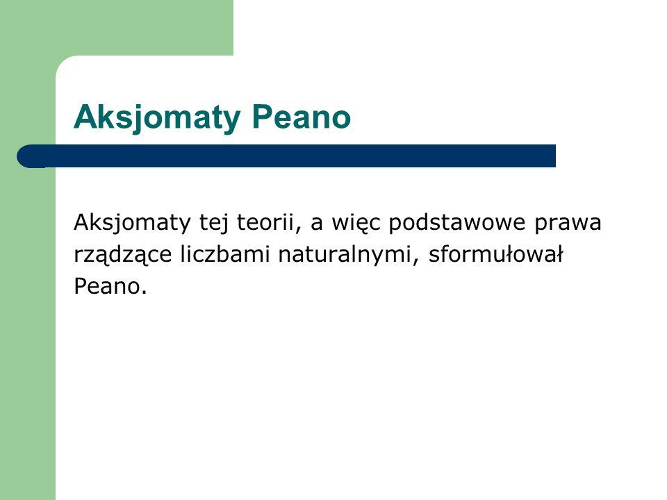Aksjomaty Peano Aksjomaty tej teorii, a więc podstawowe prawa rządzące liczbami naturalnymi, sformułował Peano.