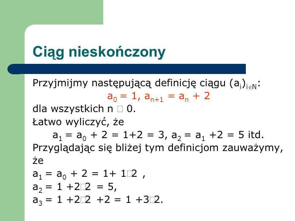 Ciąg nieskończony Przyjmijmy następującą definicję ciągu (a i ) iN : a 0 = 1, a n+1 = a n + 2 dla wszystkich n 0. Łatwo wyliczyć, że a 1 = a 0 + 2 = 1