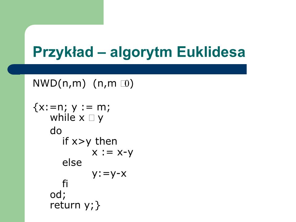 Przykład – algorytm Euklidesa NWD(n,m) (n,m ) {x:=n; y := m; while x y do if x>y then x := x-y else y:=y-x fi od; return y;}
