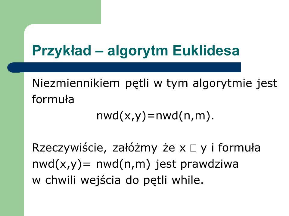 Przykład – algorytm Euklidesa Niezmiennikiem pętli w tym algorytmie jest formuła nwd(x,y)=nwd(n,m). Rzeczywiście, załóżmy że x y i formuła nwd(x,y)= n
