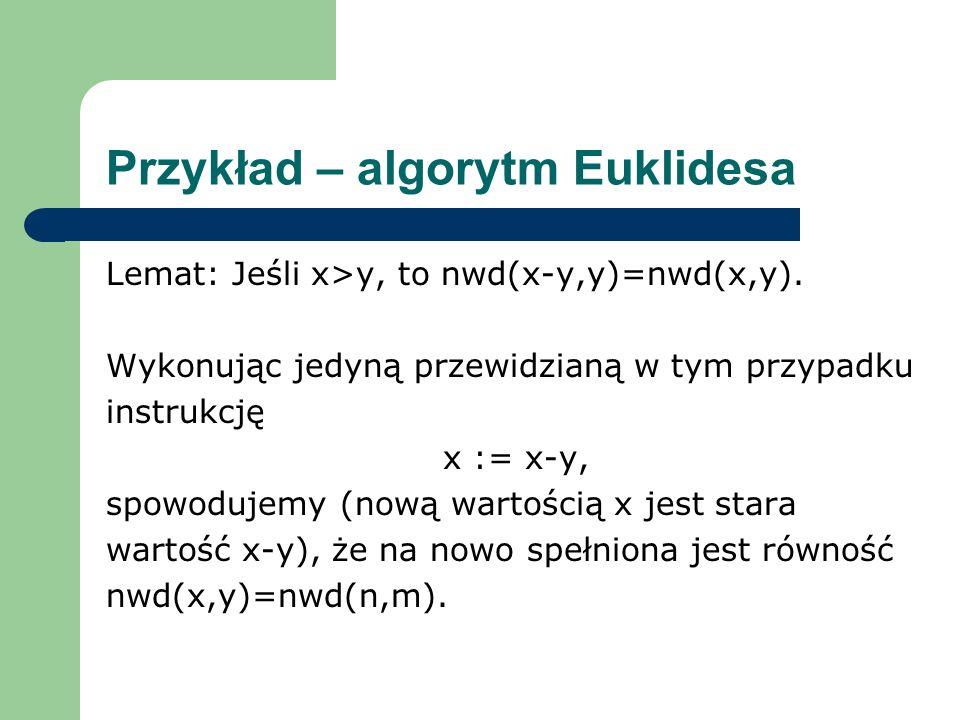 Przykład – algorytm Euklidesa Lemat: Jeśli x>y, to nwd(x-y,y)=nwd(x,y). Wykonując jedyną przewidzianą w tym przypadku instrukcję x := x-y, spowodujemy