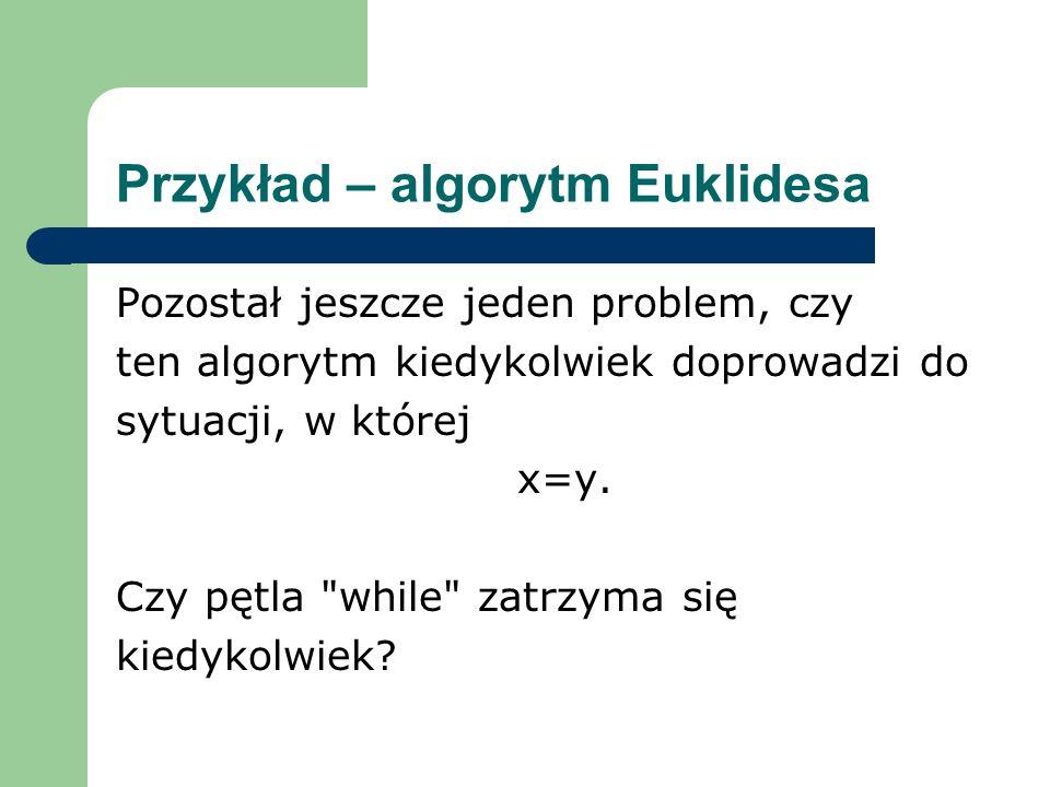 Przykład – algorytm Euklidesa Pozostał jeszcze jeden problem, czy ten algorytm kiedykolwiek doprowadzi do sytuacji, w której x=y. Czy pętla