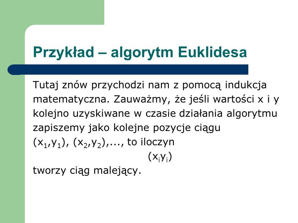Przykład – algorytm Euklidesa Tutaj znów przychodzi nam z pomocą indukcja matematyczna. Zauważmy, że jeśli wartości x i y kolejno uzyskiwane w czasie