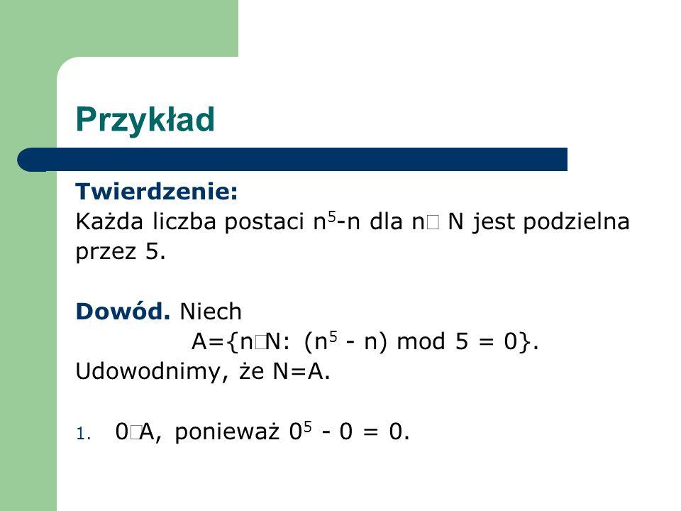 Przykład Twierdzenie: Każda liczba postaci n 5 -n dla n N jest podzielna przez 5. Dowód. Niech A={nN: (n 5 - n) mod 5 = 0}. Udowodnimy, że N=A. 1. 0A,