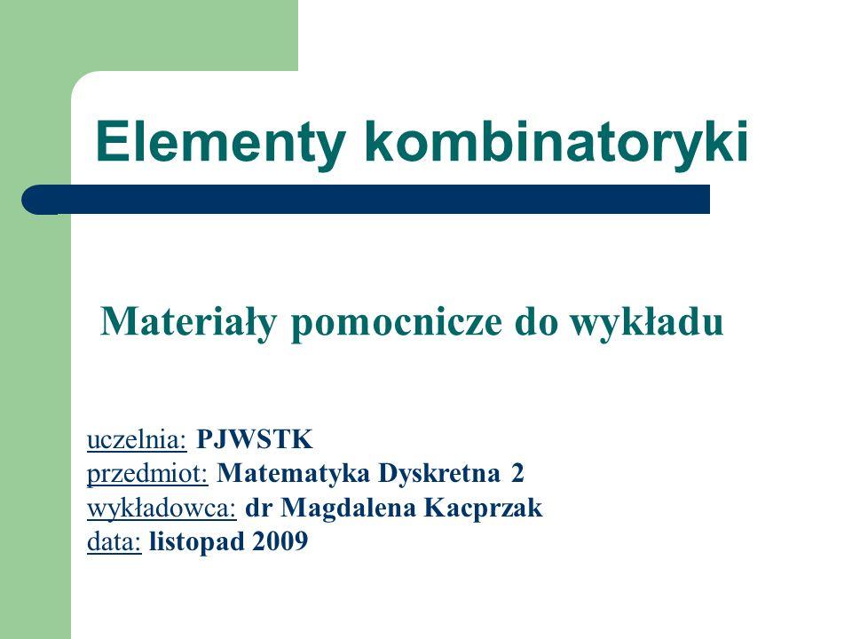 Elementy kombinatoryki uczelnia: PJWSTK przedmiot: Matematyka Dyskretna 2 wykładowca: dr Magdalena Kacprzak data: listopad 2009 Materiały pomocnicze do wykładu