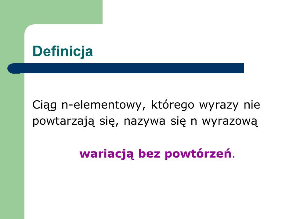 Definicja Ciąg n-elementowy, którego wyrazy nie powtarzają się, nazywa się n wyrazową wariacją bez powtórzeń.