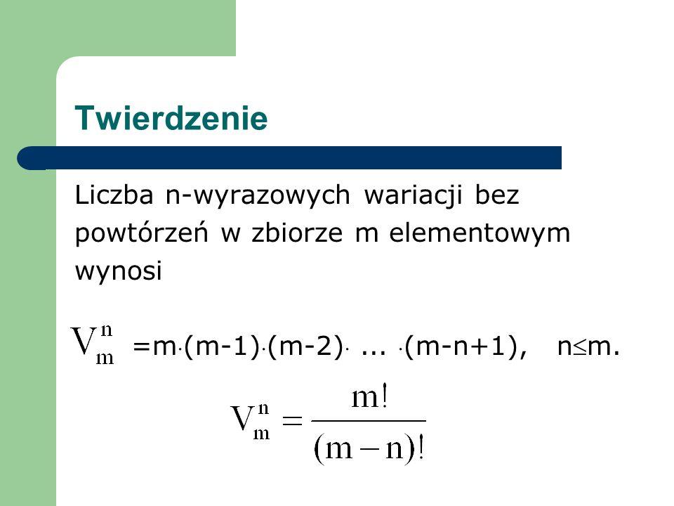 Twierdzenie Liczba n-wyrazowych wariacji bez powtórzeń w zbiorze m elementowym wynosi =m (m-1) (m-2)...