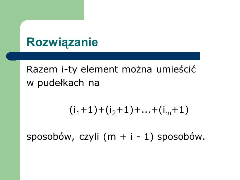Rozwiązanie Razem i-ty element można umieścić w pudełkach na (i 1 +1)+(i 2 +1)+...+(i m +1) sposobów, czyli (m + i - 1) sposobów.