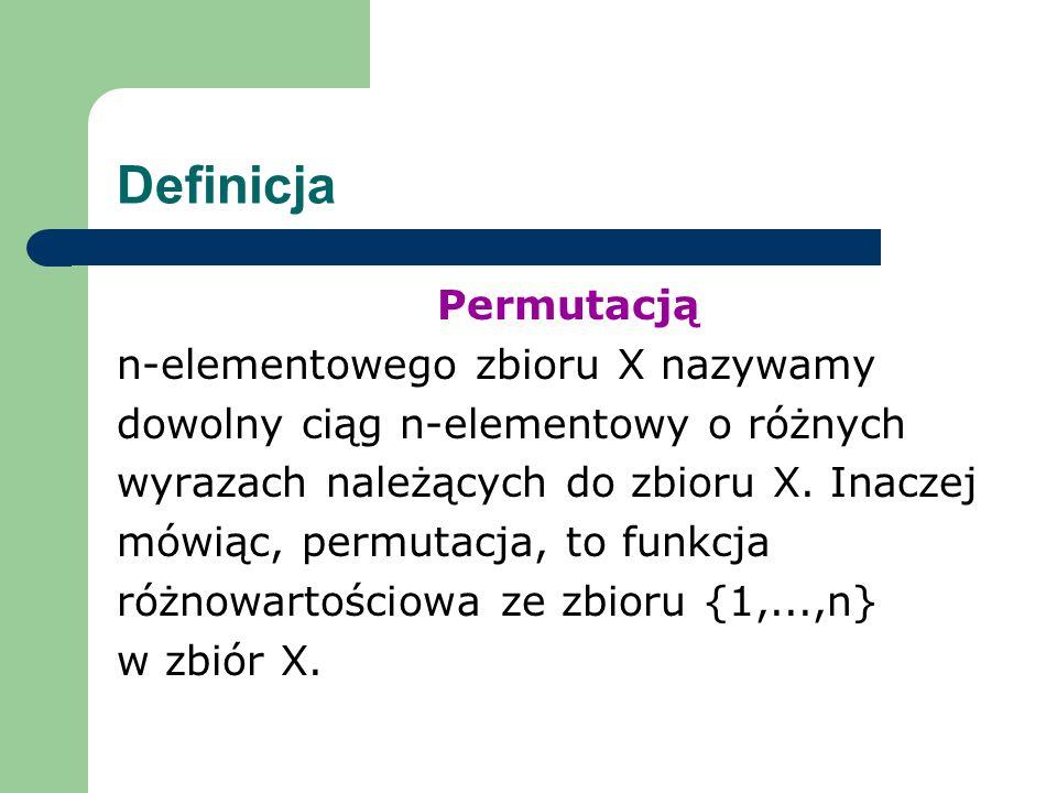 Definicja Permutacją n-elementowego zbioru X nazywamy dowolny ciąg n-elementowy o różnych wyrazach należących do zbioru X.