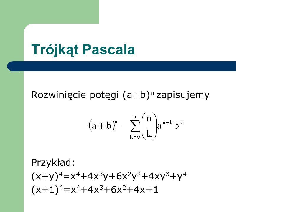 Trójkąt Pascala Rozwinięcie potęgi (a+b) n zapisujemy Przykład: (x+y) 4 =x 4 +4x 3 y+6x 2 y 2 +4xy 3 +y 4 (x+1) 4 =x 4 +4x 3 +6x 2 +4x+1