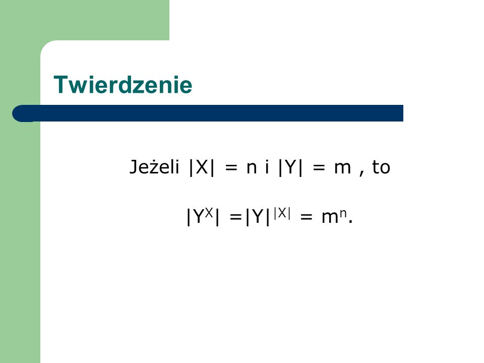 Twierdzenie Jeżeli |X| = n i |Y| = m, to |Y X | =|Y| |X| = m n.
