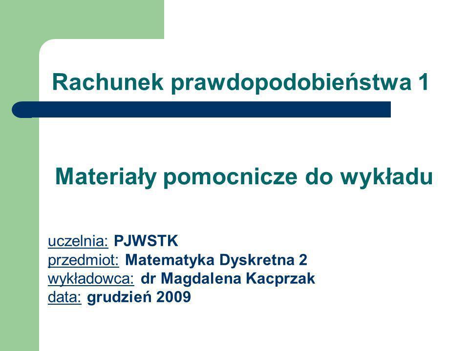 Rachunek prawdopodobieństwa 1 uczelnia: PJWSTK przedmiot: Matematyka Dyskretna 2 wykładowca: dr Magdalena Kacprzak data: grudzień 2009 Materiały pomoc