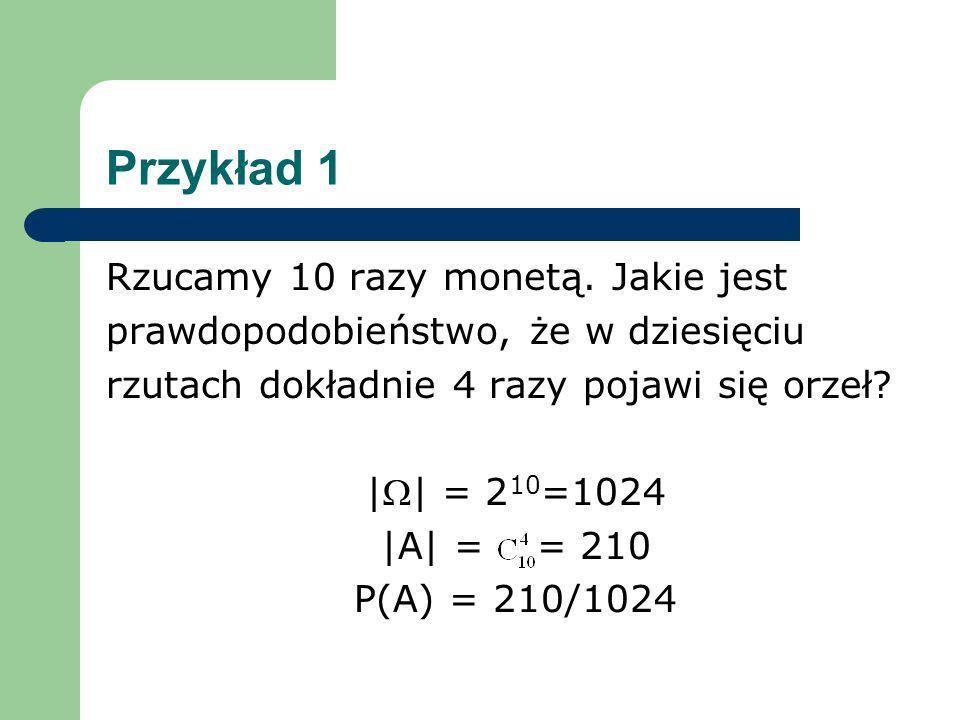 Przykład 1 Rzucamy 10 razy monetą. Jakie jest prawdopodobieństwo, że w dziesięciu rzutach dokładnie 4 razy pojawi się orzeł? || = 2 10 =1024 |A| = = 2