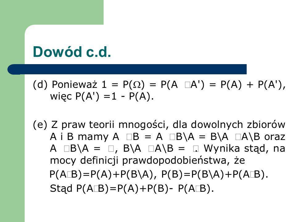 Dowód c.d. (d) Ponieważ 1 = P() = P(A A') = P(A) + P(A'), więc P(A') =1 - P(A). (e) Z praw teorii mnogości, dla dowolnych zbiorów A i B mamy A B = A B