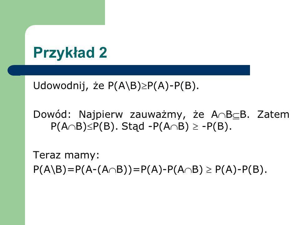 Przykład 2 Udowodnij, że P(A\B)P(A)-P(B). Dowód: Najpierw zauważmy, że ABB. Zatem P(AB)P(B). Stąd -P(AB) -P(B). Teraz mamy: P(A\B)=P(A-(AB))=P(A)-P(AB
