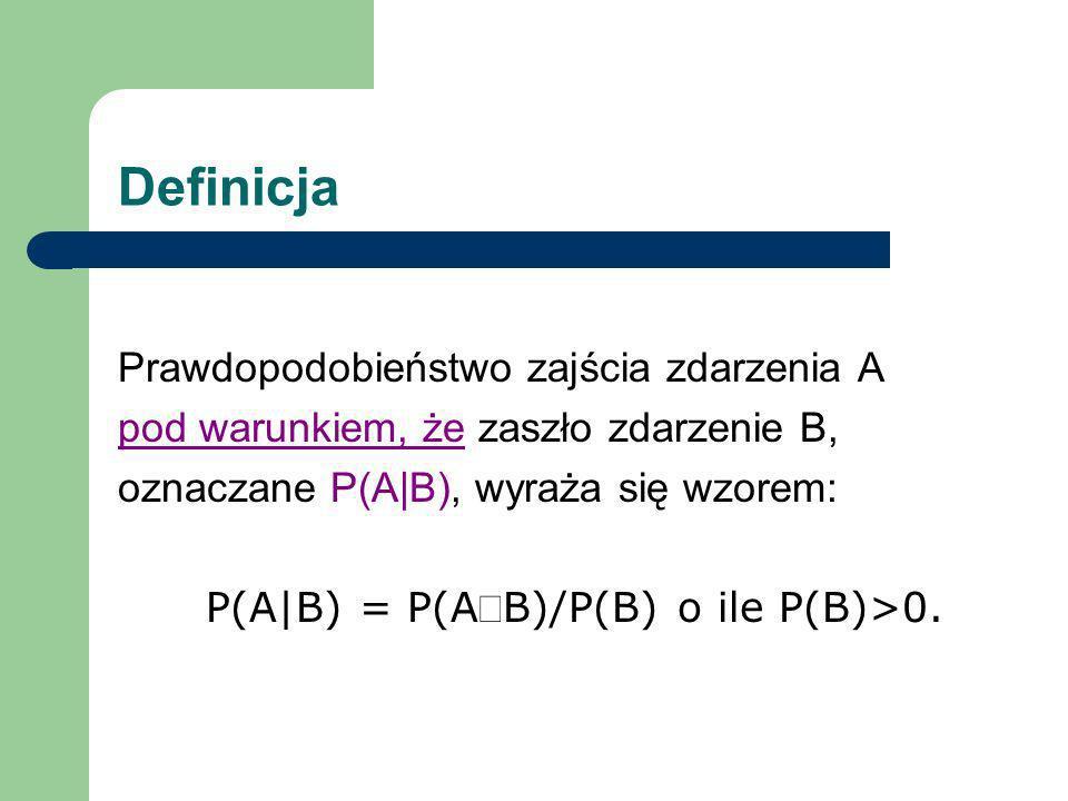 Definicja Prawdopodobieństwo zajścia zdarzenia A pod warunkiem, że zaszło zdarzenie B, oznaczane P(A|B), wyraża się wzorem: P(A|B) = P(AB)/P(B) o ile