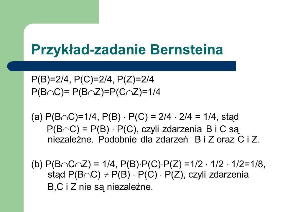 Przykład-zadanie Bernsteina P(B)=2/4, P(C)=2/4, P(Z)=2/4 P(B C)= P(B Z)=P(C Z)=1/4 (a) P(B C)=1/4, P(B) P(C) = 2/4 2/4 = 1/4, stąd P(B C) = P(B) P(C),