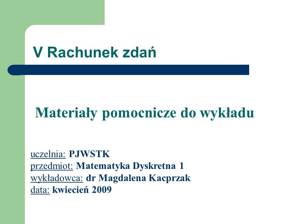 V Rachunek zdań uczelnia: PJWSTK przedmiot: Matematyka Dyskretna 1 wykładowca: dr Magdalena Kacprzak data: kwiecień 2009 Materiały pomocnicze do wykła
