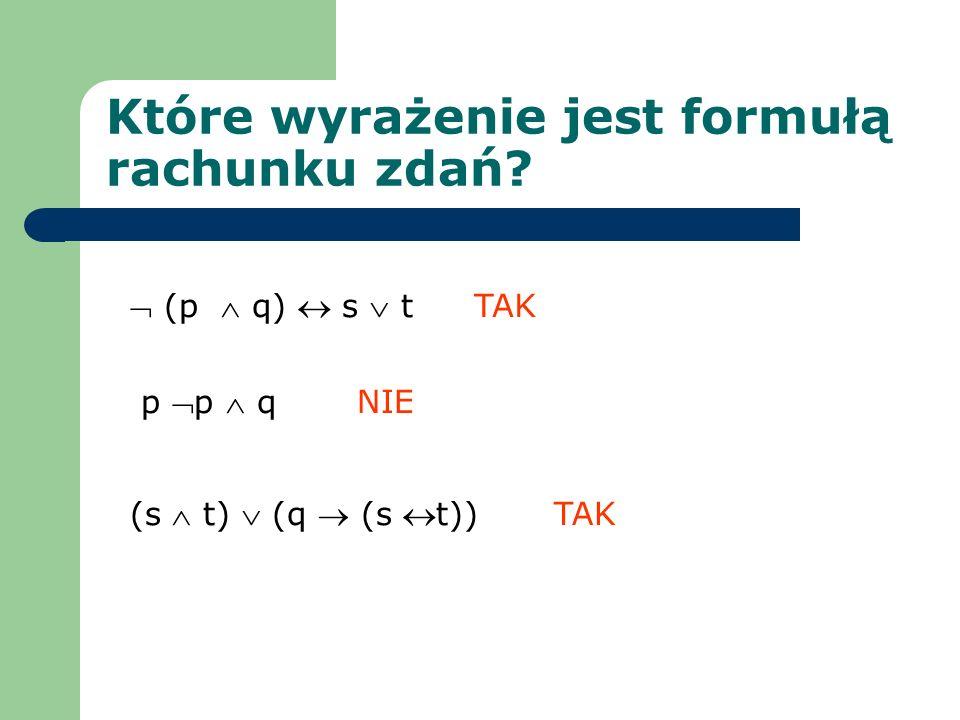 Które wyrażenie jest formułą rachunku zdań? (p q) s t p p q (s t) (q (s t)) NIE TAK