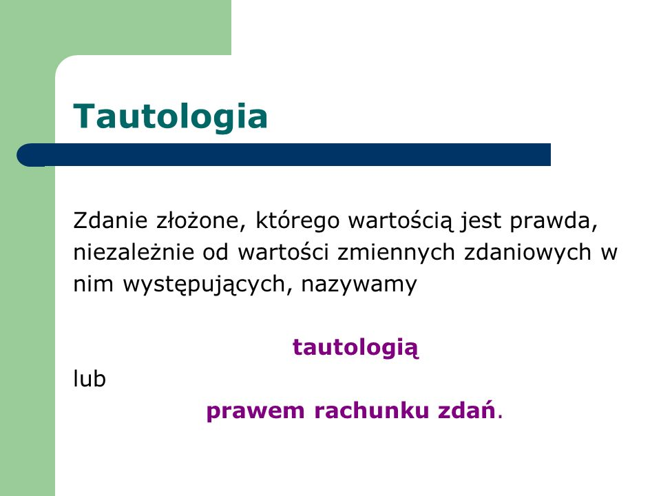 Tautologia Zdanie złożone, którego wartością jest prawda, niezależnie od wartości zmiennych zdaniowych w nim występujących, nazywamy tautologią lub pr