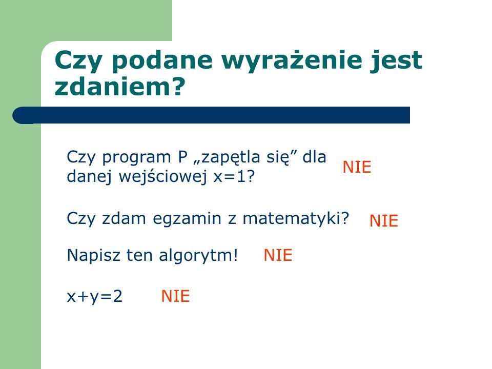Przykład Sprawdź, czy poprawne jest rozumowanie: Z faktu, że daną wejściową programu P jest liczba 2 i dana wyjściowa programu P spełnia warunek W wynika, że program P ma obliczenie skończone i program P nie ma obliczenia skończonego.