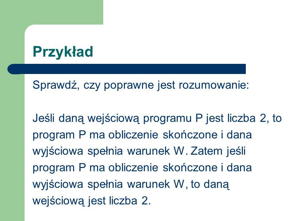 Przykład Sprawdź, czy poprawne jest rozumowanie: Jeśli daną wejściową programu P jest liczba 2, to program P ma obliczenie skończone i dana wyjściowa