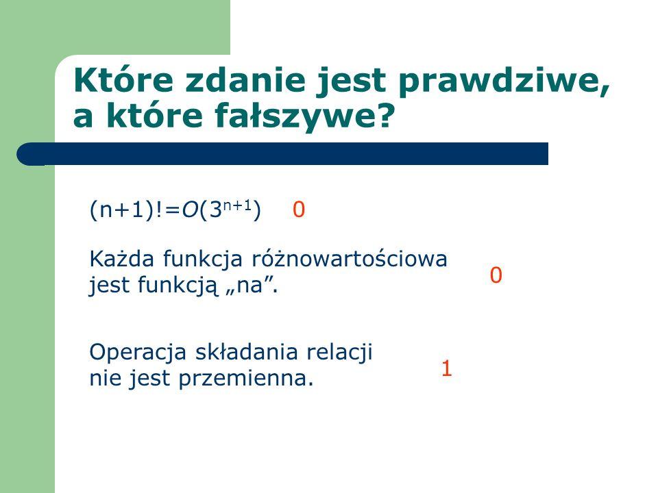 Które zdanie jest prawdziwe, a które fałszywe? (n+1)!=O(3 n+1 ) Każda funkcja różnowartościowa jest funkcją na. Operacja składania relacji nie jest pr