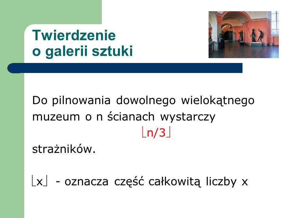 Twierdzenie o galerii sztuki Do pilnowania dowolnego wielokątnego muzeum o n ścianach wystarczy n/3 strażników. x - oznacza część całkowitą liczby x