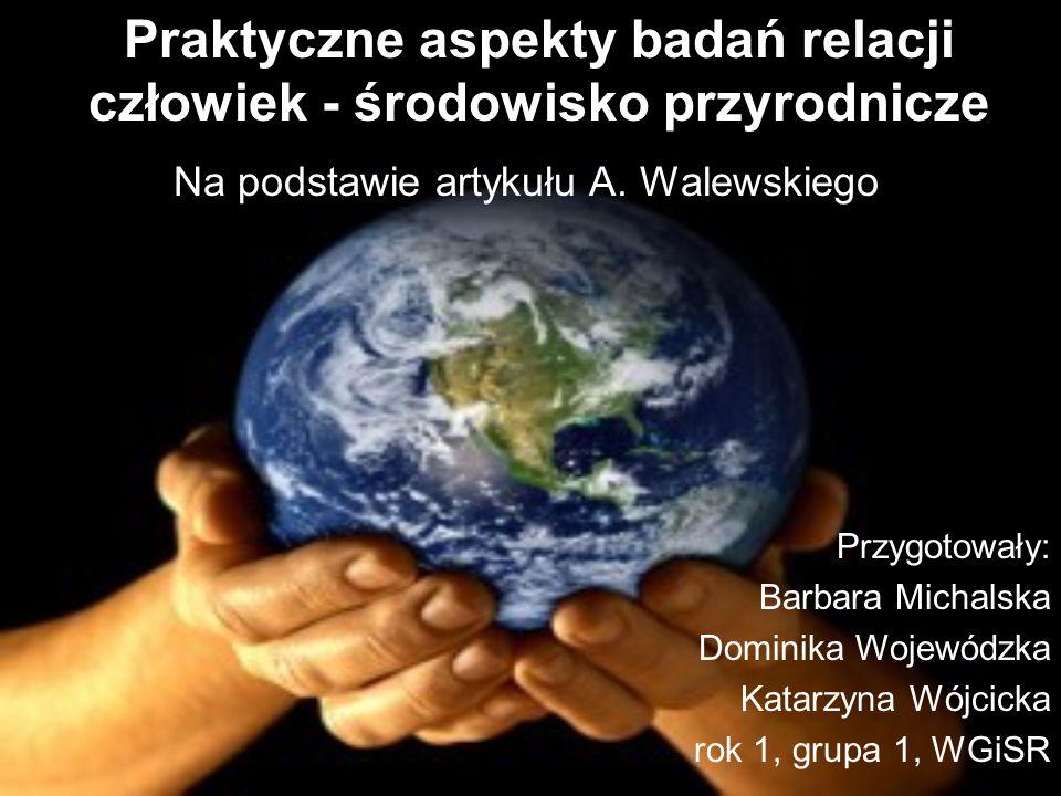 Praktyczne aspekty badań relacji człowiek - środowisko przyrodnicze Na podstawie artykułu A. Walewskiego Przygotowały: Barbara Michalska Dominika Woje