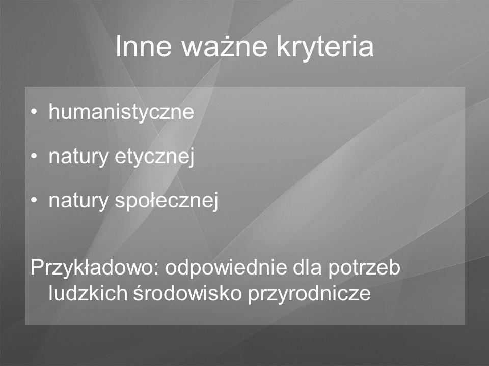 humanistyczne natury etycznej natury społecznej Przykładowo: odpowiednie dla potrzeb ludzkich środowisko przyrodnicze Inne ważne kryteria