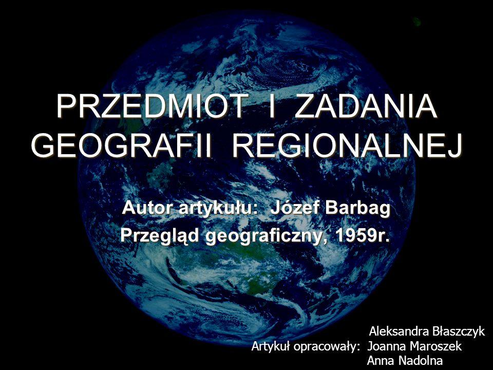 PRZEDMIOT I ZADANIA GEOGRAFII REGIONALNEJ Autor artykułu: Józef Barbag Autor artykułu: Józef Barbag Przegląd geograficzny, 1959r.