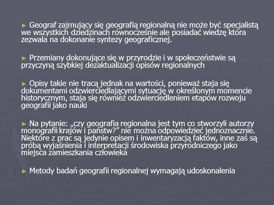 Geograf zajmujący się geografią regionalną nie może być specjalistą we wszystkich dziedzinach równocześnie ale posiadać wiedzę która zezwala na dokonanie syntezy geograficznej.