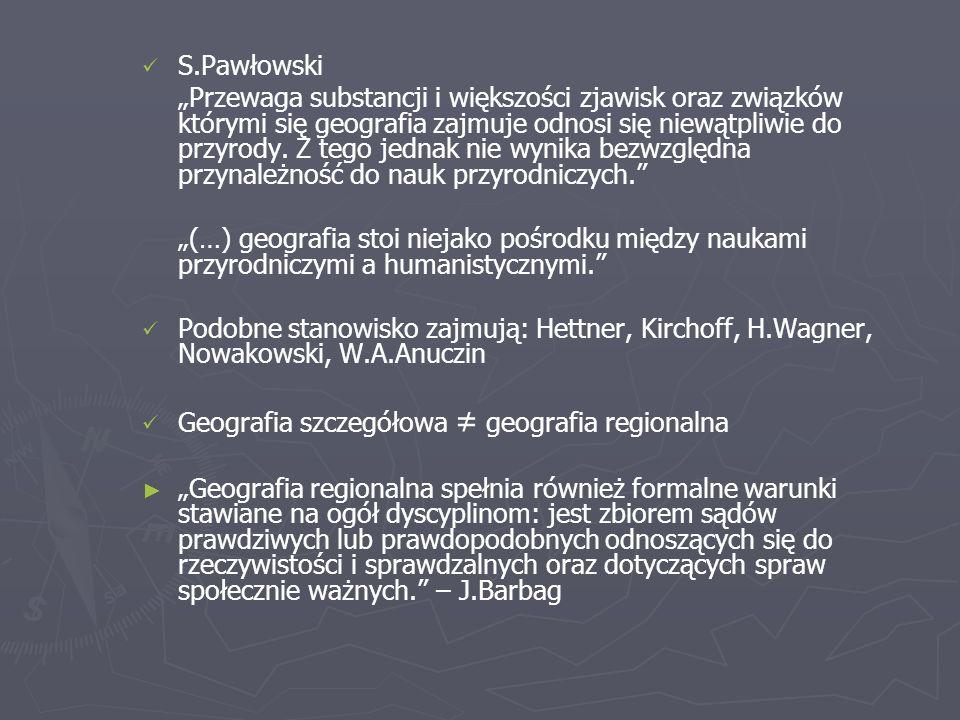 S.Pawłowski Przewaga substancji i większości zjawisk oraz związków którymi się geografia zajmuje odnosi się niewątpliwie do przyrody.