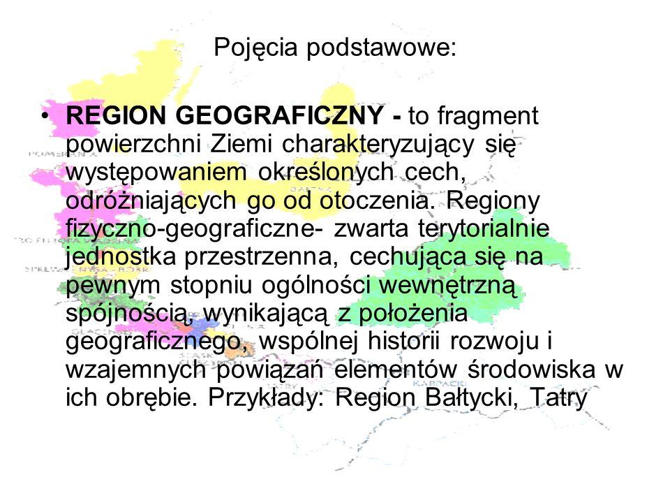 Pojęcia podstawowe: REGION GEOGRAFICZNY - to fragment powierzchni Ziemi charakteryzujący się występowaniem określonych cech, odróżniających go od otoc