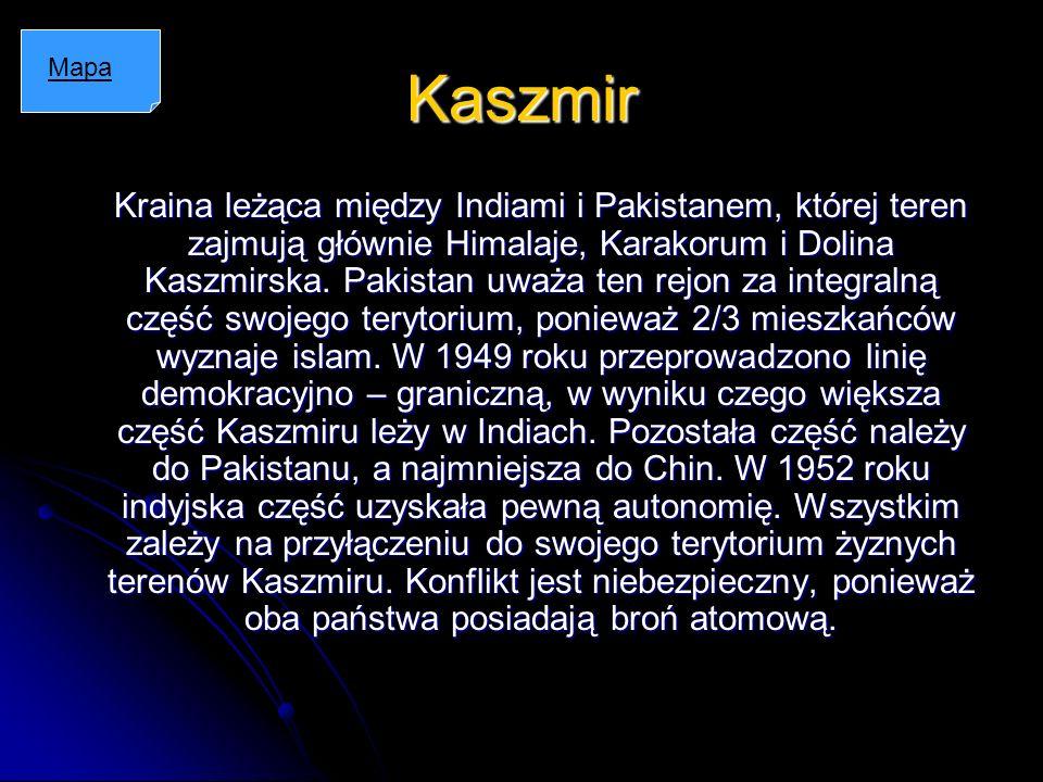 Kaszmir Kraina leżąca między Indiami i Pakistanem, której teren zajmują głównie Himalaje, Karakorum i Dolina Kaszmirska. Pakistan uważa ten rejon za i