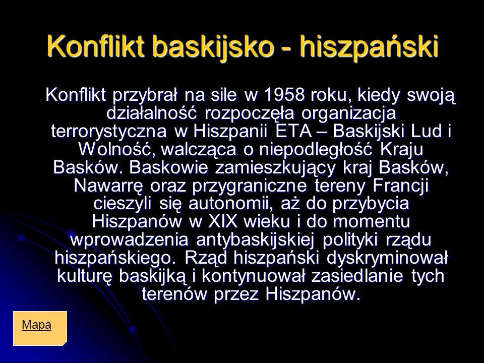 Konflikt baskijsko - hiszpański Konflikt przybrał na sile w 1958 roku, kiedy swoją działalność rozpoczęła organizacja terrorystyczna w Hiszpanii ETA –