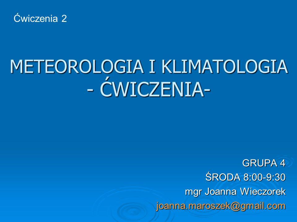 METEOROLOGIA I KLIMATOLOGIA - ĆWICZENIA- GRUPA 4 ŚRODA 8:00-9:30 mgr Joanna Wieczorek joanna.maroszek@gmail.com Ćwiczenia 2