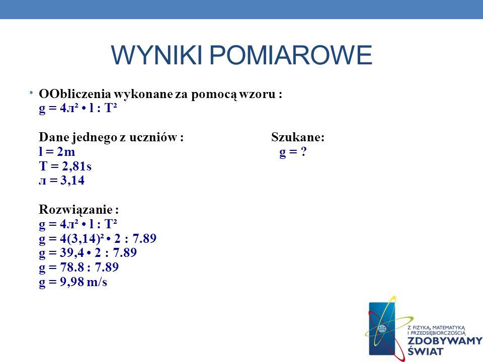 WYNIKI POMIAROWE OObliczenia wykonane za pomocą wzoru : g = 4л² l : T² Dane jednego z uczniów : Szukane: l = 2m g = ? T = 2,81s л = 3,14 Rozwiązanie :