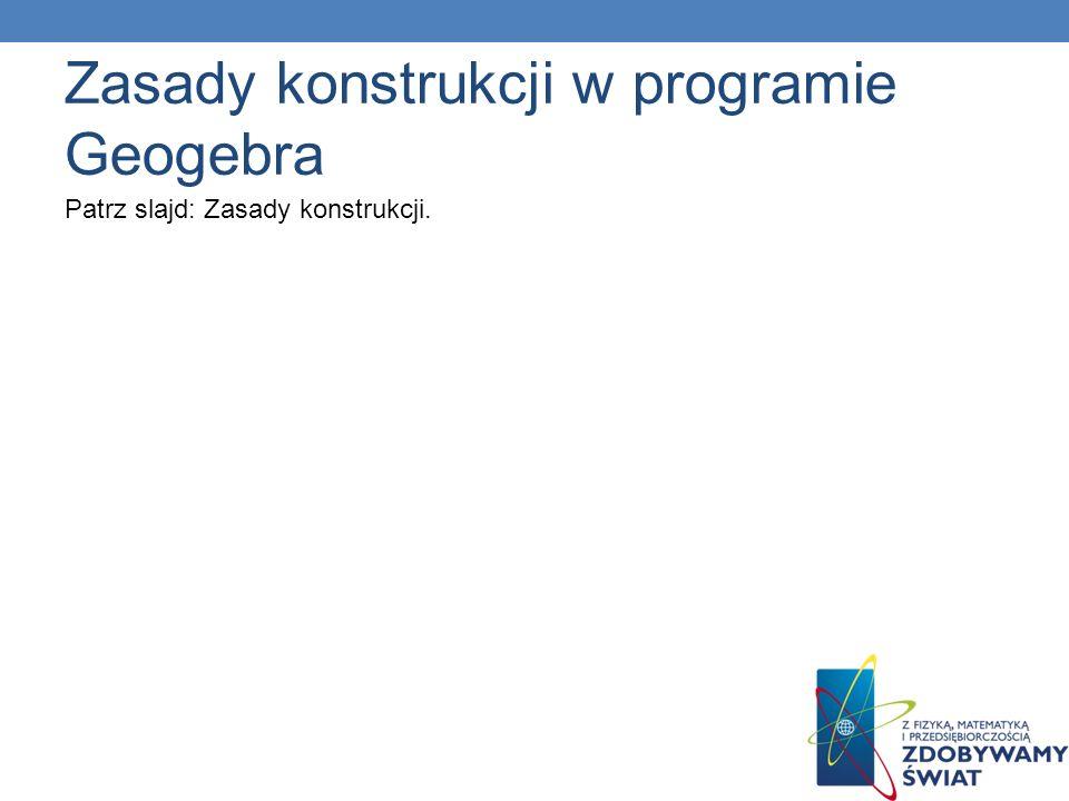 Patrz slajd: Zasady konstrukcji. Zasady konstrukcji w programie Geogebra