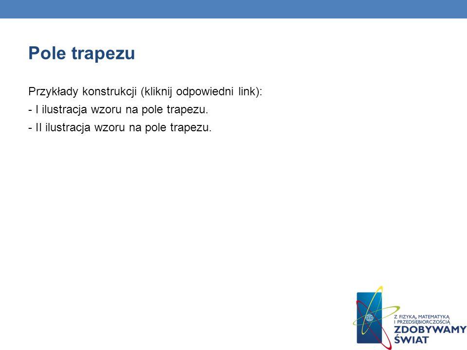 Pole trapezu Przykłady konstrukcji (kliknij odpowiedni link): - I ilustracja wzoru na pole trapezu. - II ilustracja wzoru na pole trapezu.