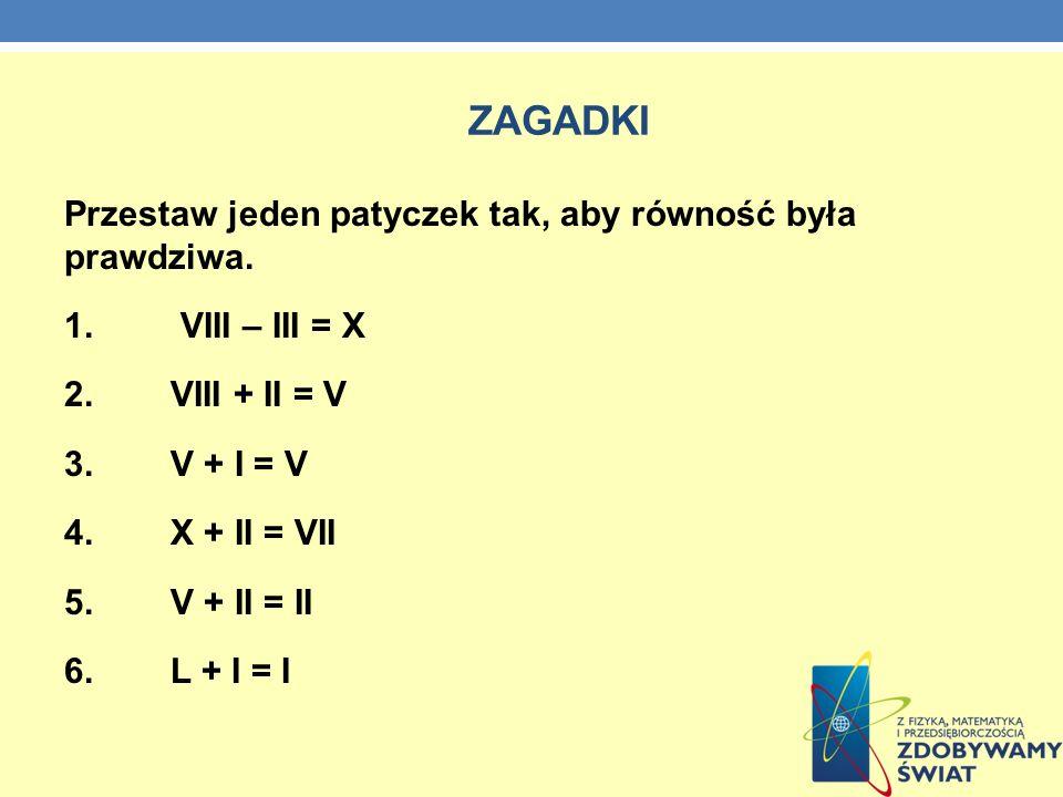 ZAGADKI Przestaw jeden patyczek tak, aby równość była prawdziwa. 1. VIII – III = X 2. VIII + II = V 3. V + I = V 4. X + II = VII 5. V + II = II 6. L +