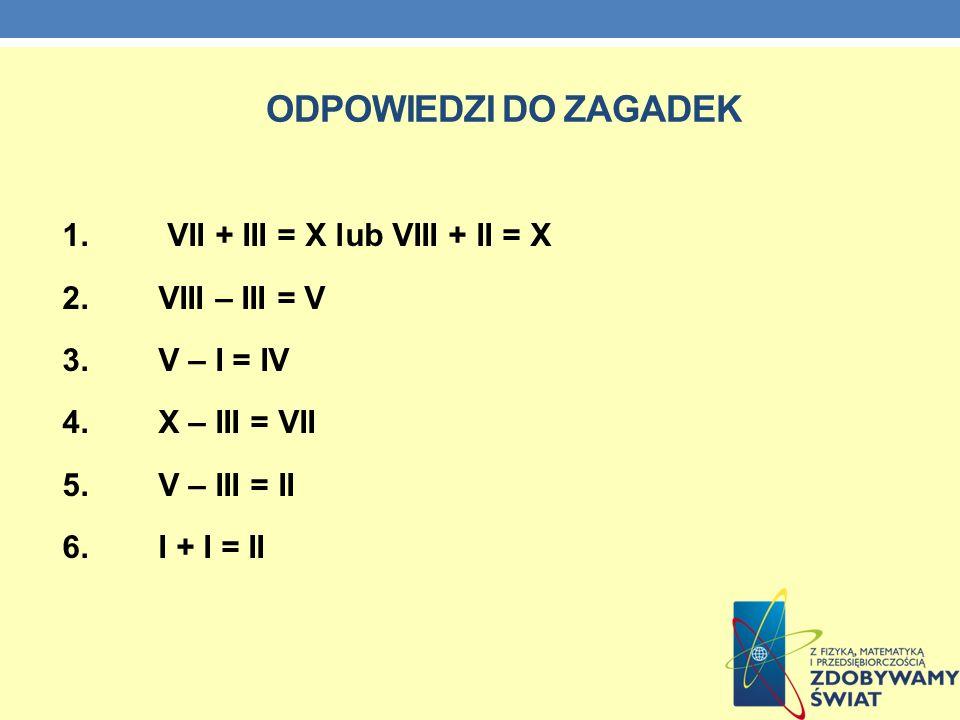ODPOWIEDZI DO ZAGADEK 1. VII + III = X lub VIII + II = X 2. VIII – III = V 3. V – I = IV 4. X – III = VII 5. V – III = II 6. I + I = II