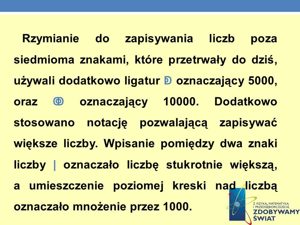 Rzymianie do zapisywania liczb poza siedmioma znakami, które przetrwały do dziś, używali dodatkowo ligatur oznaczający 5000, oraz oznaczający 10000. D