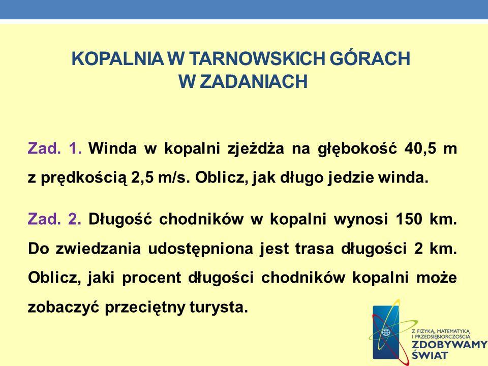 KOPALNIA W TARNOWSKICH GÓRACH W ZADANIACH Zad. 1. Winda w kopalni zjeżdża na głębokość 40,5 m z prędkością 2,5 m/s. Oblicz, jak długo jedzie winda. Za