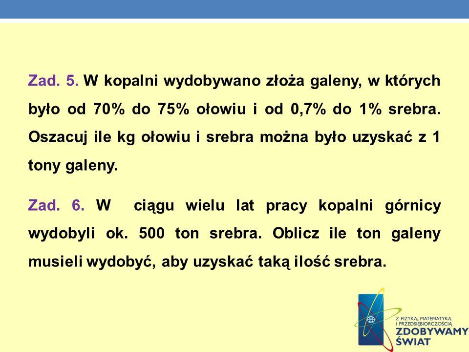 Zad. 5. W kopalni wydobywano złoża galeny, w których było od 70% do 75% ołowiu i od 0,7% do 1% srebra. Oszacuj ile kg ołowiu i srebra można było uzysk