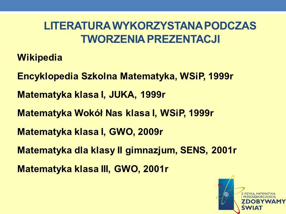 LITERATURA WYKORZYSTANA PODCZAS TWORZENIA PREZENTACJI Wikipedia Encyklopedia Szkolna Matematyka, WSiP, 1999r Matematyka klasa I, JUKA, 1999r Matematyk