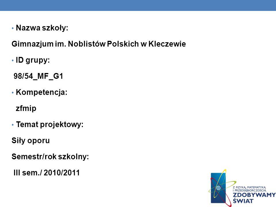 Nazwa szkoły: Gimnazjum im. Noblistów Polskich w Kleczewie ID grupy: 98/54_MF_G1 Kompetencja: zfmip Temat projektowy: Siły oporu Semestr/rok szkolny: